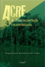 Acre : Um Estado Em Construção E Descontinuidades