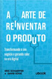 A arte de reinventar o produto: transformando o seu negócio e gerando valor na era digital
