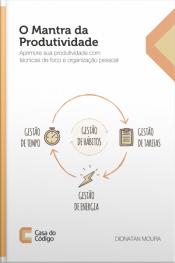 O Mantra Da Produtividade: Aprimore Sua Produtividade Com Técnicas De Foco E Organização Pessoal