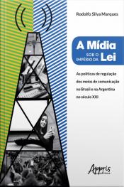 A Mídia Sob O Império Da Lei: : Políticas De Regulação Dos Meios De Comunicação No Brasil E Na Argentina No Século Xxi