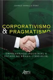 Corporativismo E Pragmatismo: Empresariado Industrial E Estado No Brasil (1990-2018)