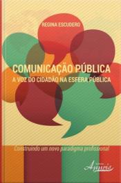 Comunicação Pública: A Voz Do Cidadão Na Esfera Pública - Construindo Um Novo Paradigma Profissional