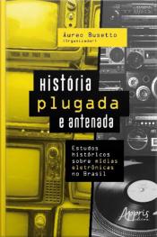 História Plugada E Antenada: Estudos Históricos Sobre Mídias Eletrônicas No Brasil