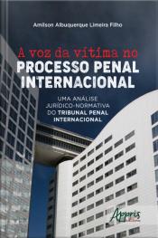 A Voz Da Vítima No Processo Penal Internacional: : Uma Análise Jurídico-normativa Do Tribunal Penal Internacional