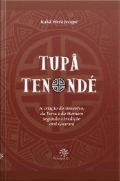 Tupã Tenondé: A Criação Do Universo, Da Terra E Do Homem Segundo A Tradição Oral Guarani