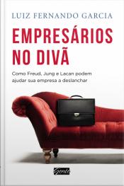 Empresários No Divã: Como Freud, Jung E Lacan Podem Ajudar Sua Empresa E Deslanchar