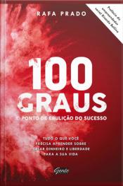 100 Graus - O Ponto De Ebulição Do Sucesso: Tudo O Que Você Precisa Aprender Sobre Criar Dinheiro E Liberdade Para A Sua Vida