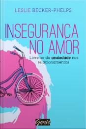 Insegurança No Amor: Livre-se Da Ansiedade Nos Relacionamentos