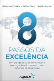 8 Passos Da Excelência: Um Guia Prático De Como Levar Sua Organização Para Um Novo Patamar De Resultados