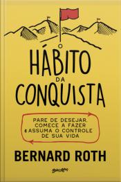 O Hábito Da Conquista: Pare De Desejar, Comece A Fazer E Assuma O Controle De Sua Vida
