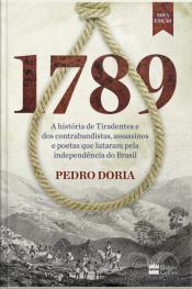 1789: A História De Tiradentes, Contrabandistas, Assassinos E Poetas Que Sonharam A Independência Do Brasil