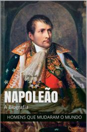 Napoleão Bonaparte: A Biografia