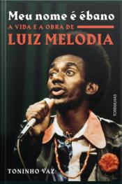 Meu Nome É Ébano: A Vida E A Obra De Luiz Melodia