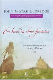 Em Busca Da Alma Feminina: Resgatando A Essência E O Encanto De Ser Mulher