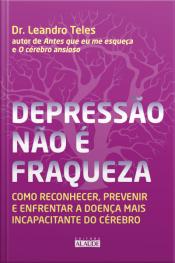 Depressão Não É Fraqueza: Como Reconhecer, Prevenir E Enfrentar A Doença Mais Incapacitante Do Cérebro