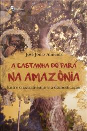 A Castanha Do Pará Na Amazônia: Entre O Extrativismo E A Domesticação