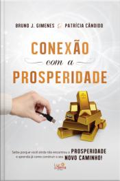 Conexão Com A Prosperidade: Saiba Porque Você Ainda Não Encontrou A Prosperidade E Aprenda Já Como Construir O Seu Novo Caminho