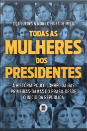 Todas As Mulheres Dos Presidentes: A História Pouco Conhecida Das Primeiras-damas Do Brasil Desde O Início Da República