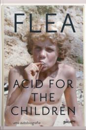 Acid For The Children: A Autobiografia De Flea, A Lenda Do Red Hot Chili Peppers