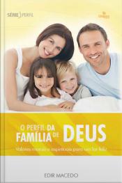 O Perfil Da Família De Deus: Valores Morais E Espirituais Para Um Lar Feliz