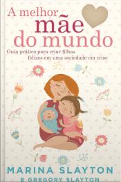 A Melhor Mãe Do Mundo: Um Guia Prático Para Criar Filhos Felizes Em Uma Sociedade Em Crise