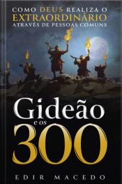 Gideão E Os 300: Como Deus Realiza O Extraordinário Através De Pessoas Comuns