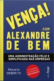 Vença! Com Alexandre De Bem: Uma Administração Feliz E Simplificada Nas Empresas