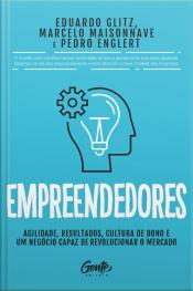 Empreendedores: Agilidade, Resultados, Cultura De Dono E Um Negócio Capaz De Revolucionar O Mercado