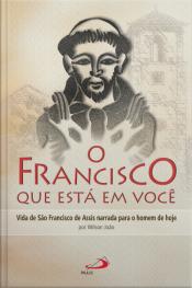 O Francisco Que Está Em Você: Vida De São Francisco De Assis Narrada Para O Homem De Hoje