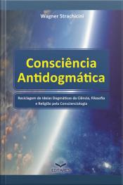 Consciência Antidogmática: Reciclagem De Ideias Dogmáticas Da Ciência, Filosofia E Religião Pela Conscienciologia.