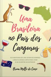 Uma Brasileira No País Dos Cangurus: As Aventuras De Uma Jovem De Sorriso Largo E Grana Curta Para Viver No Exterior
