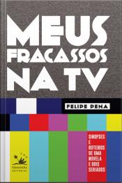Meus Fracassos Na Tv: Sinopses E Roteiros De Uma Novela E Dois Seriados
