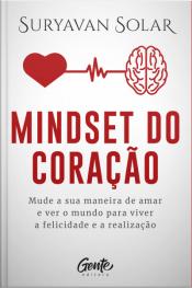 Mindset Do Coração: Mude Sua Maneira De Amar E Ver O Mundo Para Viver A Felicidade E A Realização