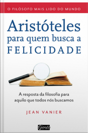 Aristóteles Para Quem Busca A Felicidade: A Resposta Da Filosofia Para Aquilo Que Todos Nós Buscamos