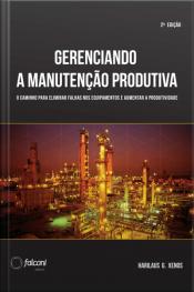 Gerenciando A Manutenção Produtiva: Melhores Práticas Para Eliminar Falhas Nos Equipamentos E Maximizar A Produtividade