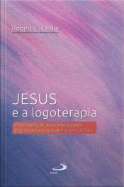 Jesus E A Logoterapia: O Ministério De Jesus Interpretado À Luz Da Psicoterapia De Viktor Frankl