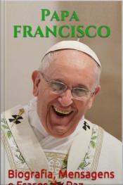 Papa Francisco: Biografia, Mensagens E Frases De Paz