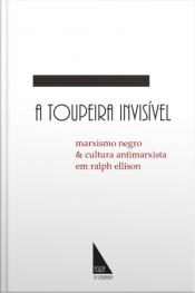 A Toupeira Invisível: Marxismo Negro E Cultura Antimarxista Em Ralph Ellison