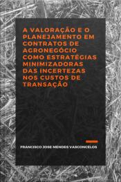 A Valoração E O Planejamento Em Contratos De Agronegócio: Como Estratégias Minimizadoras Das Incertezas Nos Custos De Transação.