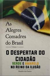 As Alegres Comadres Do Brasil - Vol. 1 - O Despertar Do Cidadão Verde-amarelo No Reino Da Ilusão: O Despertar Do Cidadão Verde-amarelo No Reino Da Ilusão