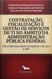 Contratação Fiscalização E Gestão De Serviços De Ti No Âmbito Da Administração Pública Federal: Um Livro Focando Na Prática Do Dia A Dia