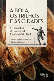 A Bola, Os Trilhos E As Cidades: Os Caminhos Do Futebol Pelo Estado De São Paulo