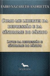 Como Me Libertei Da Depressão E Da Síndrome Do Pânico: Livre Da Depressão E Síndrome Do Pânico
