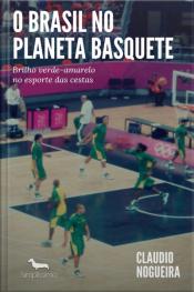 O Brasil No Planeta Basquete: Brilho Verde-amarelo No Esporte Das Cestas