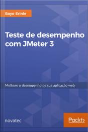 Teste De Desempenho Com Jmeter 3: Melhore O Desempenho De Sua Aplicação Web