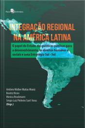 Integração Regional Na América Latina: O Papel Do Estado Nas Políticas Públicas Para O Desenvolvimento, Os Direitos Humanos E Sociais E Uma Estratégia Sul - Sul