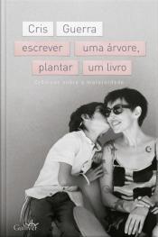 Escrever Uma Árvore, Plantar Um Livro: Crônicas Sobre A Maternidade