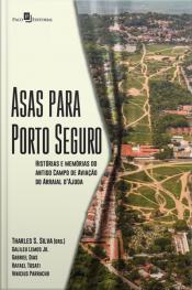 Asas Para Porto Seguro: Histórias E Memórias Do Antigo Campo De Aviação Do Arraial D'ajuda