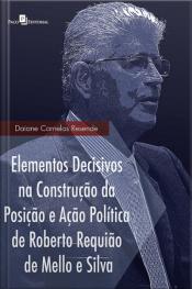 Elementos Decisivos Na Construção Da Posição E Ação Política De Roberto Requião De Mello E Silva