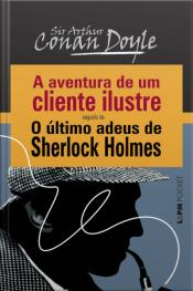 A Aventura De Um Cliente Ilustre Seguido De O Último Adeus De Sherlock Holmes